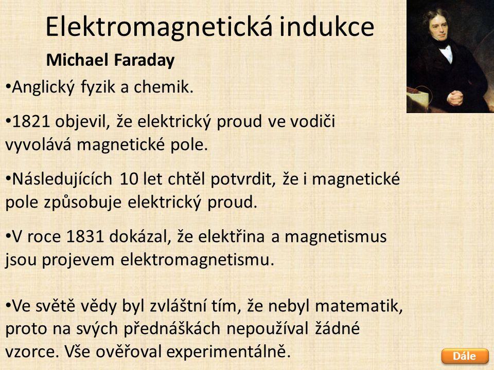 Elektromagnetická indukce Michael Faraday Anglický fyzik a chemik. 1821 objevil, že elektrický proud ve vodiči vyvolává magnetické pole. Následujících