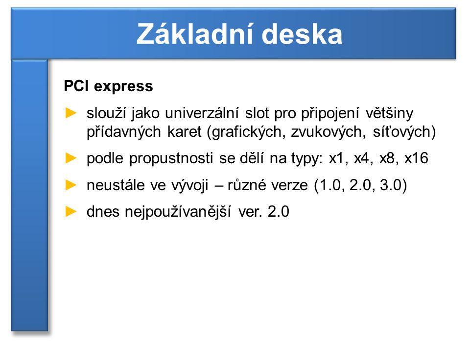 PCI express ►slouží jako univerzální slot pro připojení většiny přídavných karet (grafických, zvukových, síťových) ►podle propustnosti se dělí na typy