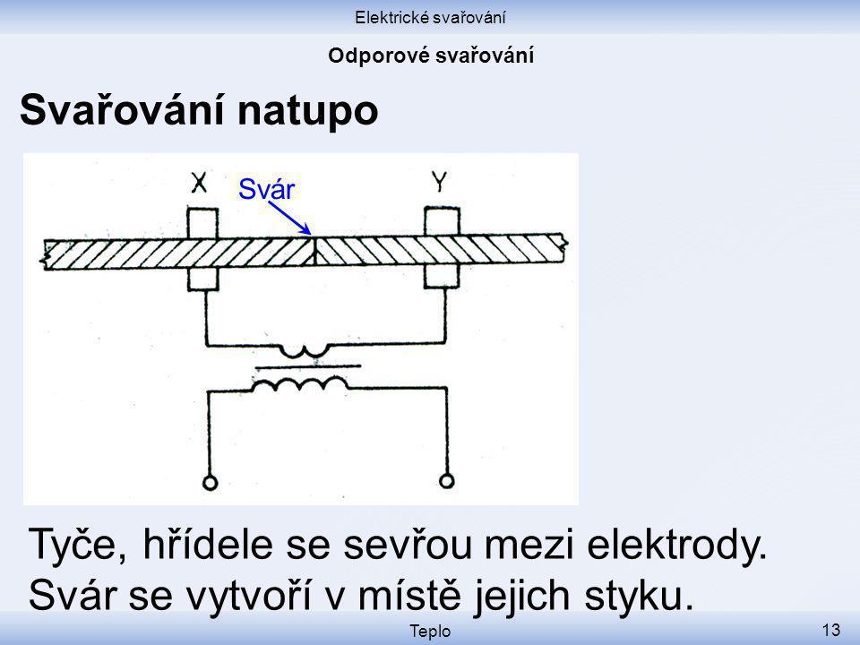 Elektrické svařování Teplo 13 Svařování natupo Tyče, hřídele se sevřou mezi elektrody.