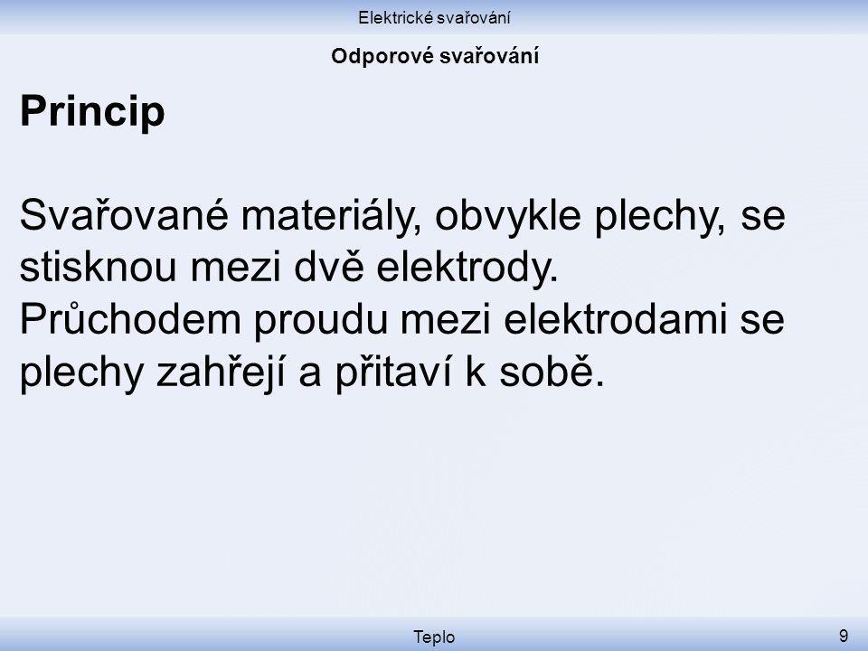 Elektrické svařování Teplo 9 Princip Svařované materiály, obvykle plechy, se stisknou mezi dvě elektrody.