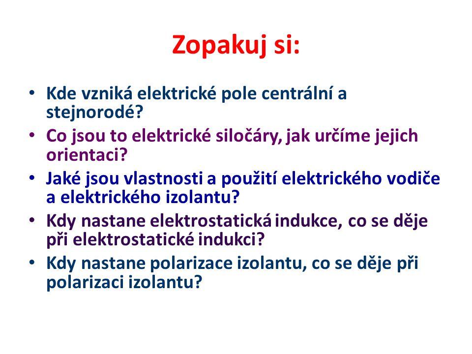 Zopakuj si: Kde vzniká elektrické pole centrální a stejnorodé? Co jsou to elektrické siločáry, jak určíme jejich orientaci? Jaké jsou vlastnosti a pou
