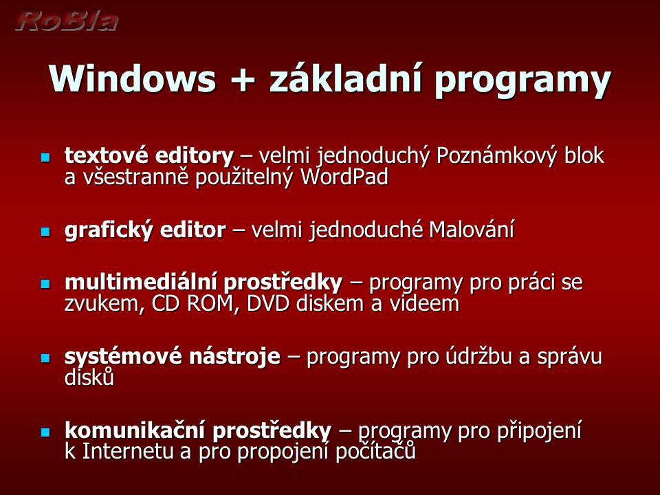 Windows + základní programy textové editory – velmi jednoduchý Poznámkový blok a všestranně použitelný WordPad textové editory – velmi jednoduchý Poznámkový blok a všestranně použitelný WordPad grafický editor – velmi jednoduché Malování grafický editor – velmi jednoduché Malování multimediální prostředky – programy pro práci se zvukem, CD ROM, DVD diskem a videem multimediální prostředky – programy pro práci se zvukem, CD ROM, DVD diskem a videem systémové nástroje – programy pro údržbu a správu disků systémové nástroje – programy pro údržbu a správu disků komunikační prostředky – programy pro připojení k Internetu a pro propojení počítačů komunikační prostředky – programy pro připojení k Internetu a pro propojení počítačů