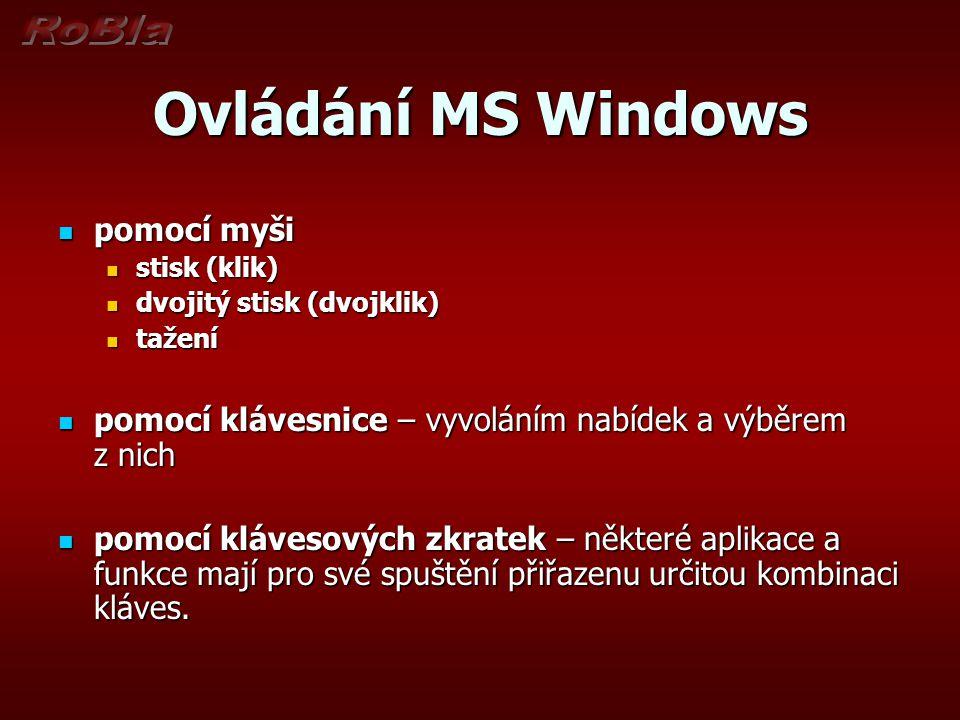 Ovládání MS Windows pomocí myši pomocí myši stisk (klik) stisk (klik) dvojitý stisk (dvojklik) dvojitý stisk (dvojklik) tažení tažení pomocí klávesnice – vyvoláním nabídek a výběrem z nich pomocí klávesnice – vyvoláním nabídek a výběrem z nich pomocí klávesových zkratek – některé aplikace a funkce mají pro své spuštění přiřazenu určitou kombinaci kláves.