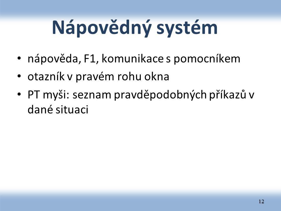 Nápovědný systém nápověda, F1, komunikace s pomocníkem otazník v pravém rohu okna PT myši: seznam pravděpodobných příkazů v dané situaci 12