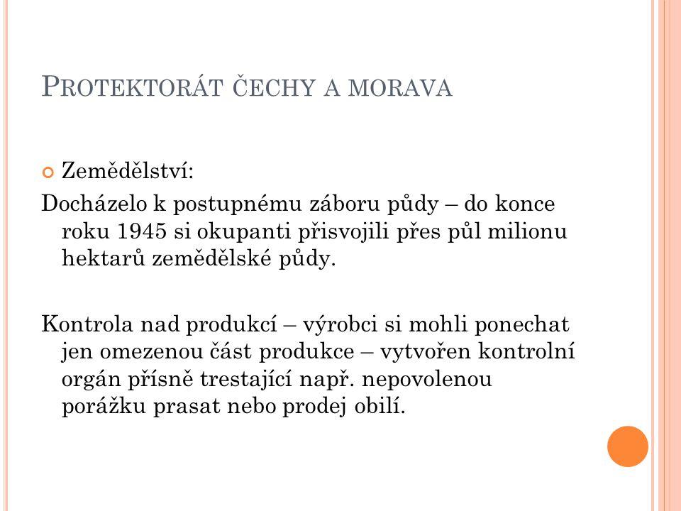 P ROTEKTORÁT ČECHY A MORAVA Zemědělství: Docházelo k postupnému záboru půdy – do konce roku 1945 si okupanti přisvojili přes půl milionu hektarů zemědělské půdy.