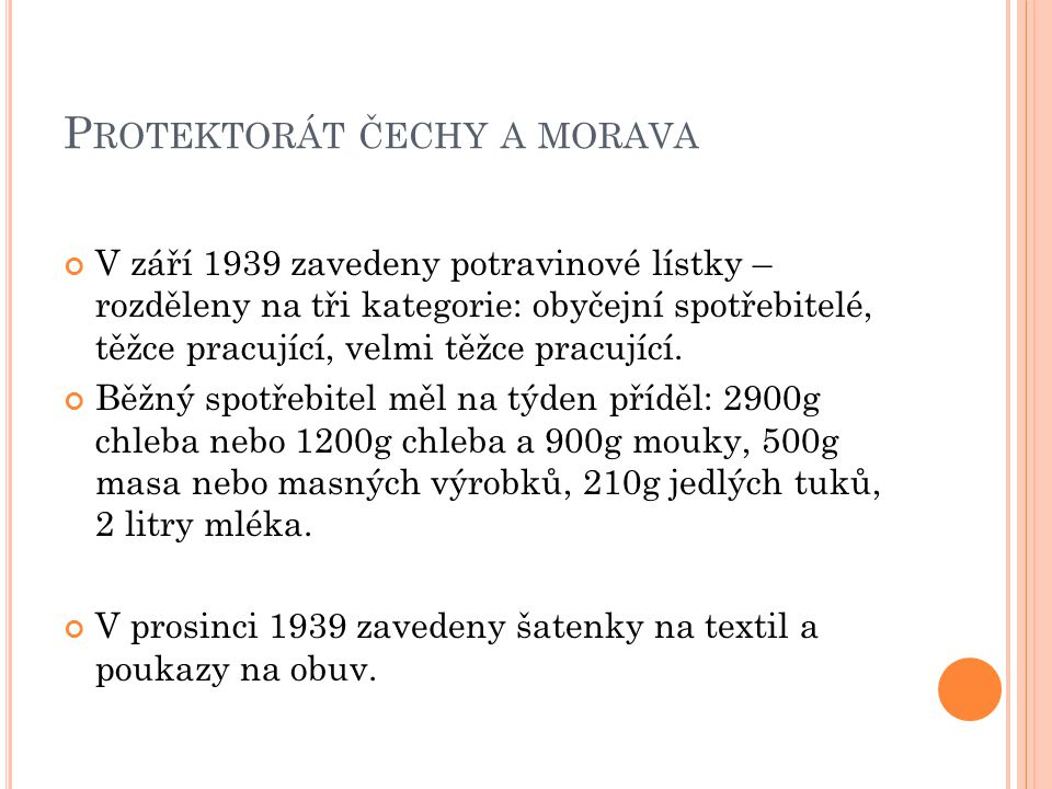 P ROTEKTORÁT ČECHY A MORAVA V září 1939 zavedeny potravinové lístky – rozděleny na tři kategorie: obyčejní spotřebitelé, těžce pracující, velmi těžce pracující.