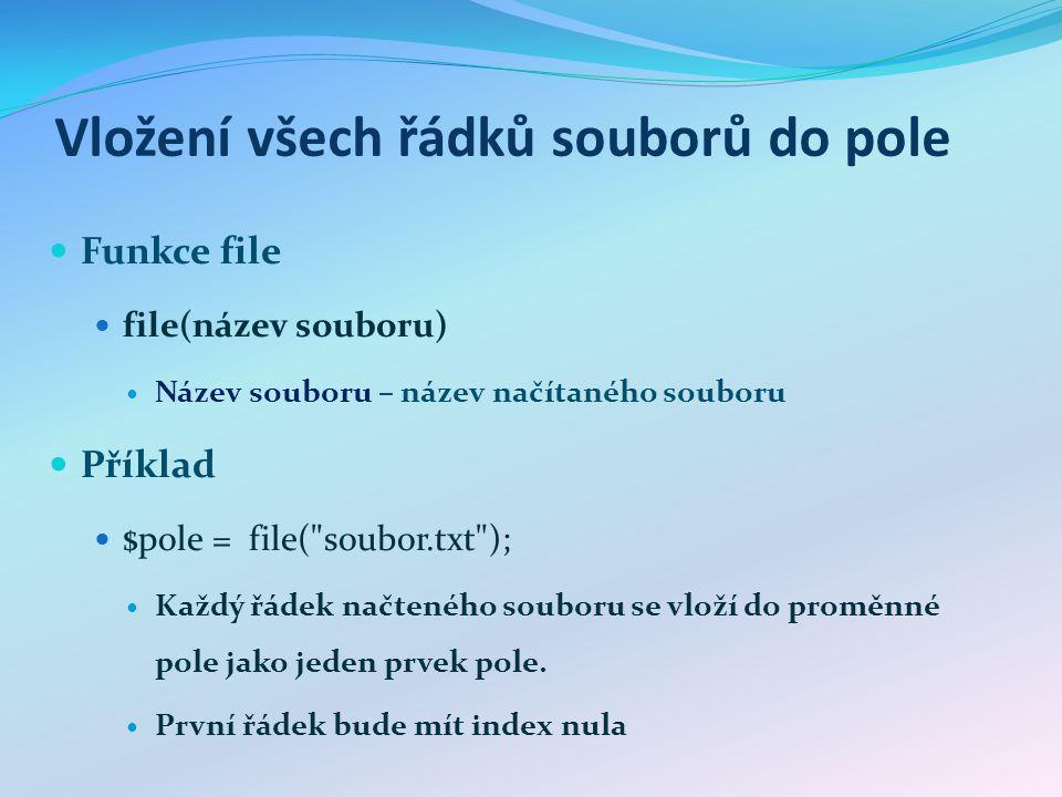 Vložení všech řádků souborů do pole Funkce file file(název souboru) Název souboru – název načítaného souboru Příklad $pole = file(