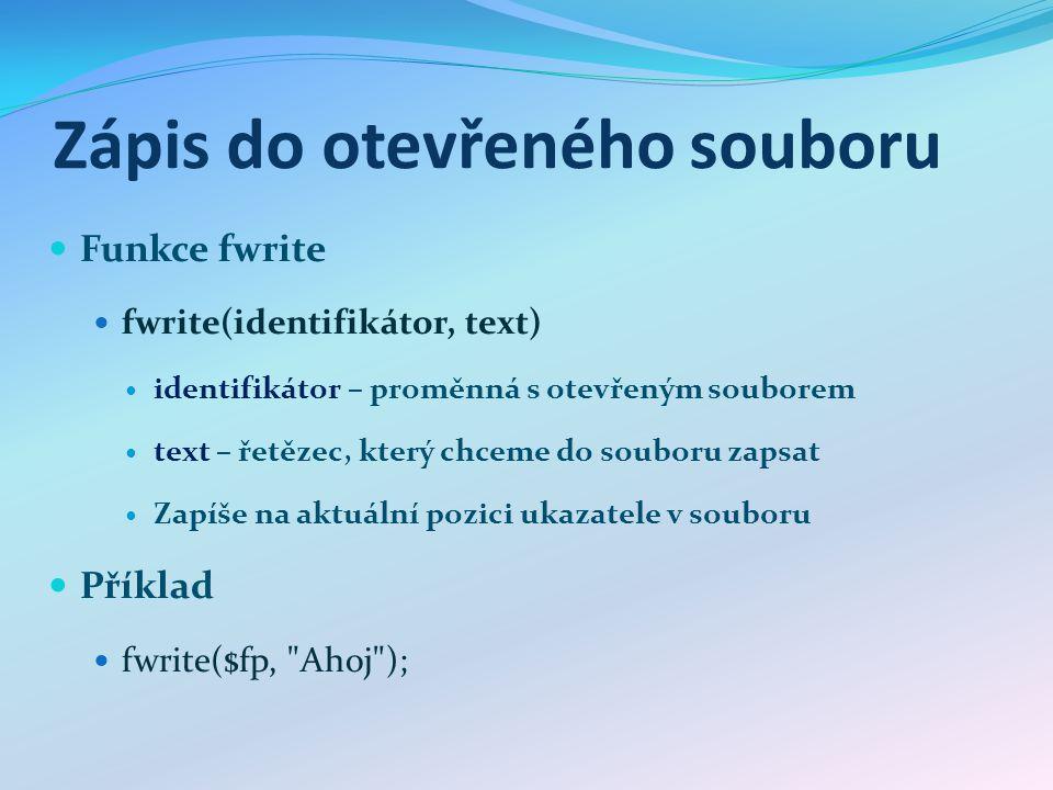 Zápis do otevřeného souboru Funkce fwrite fwrite(identifikátor, text) identifikátor – proměnná s otevřeným souborem text – řetězec, který chceme do souboru zapsat Zapíše na aktuální pozici ukazatele v souboru Příklad fwrite($fp, Ahoj );