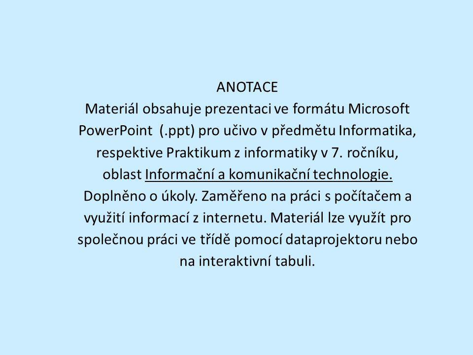 ANOTACE Materiál obsahuje prezentaci ve formátu Microsoft PowerPoint (.ppt) pro učivo v předmětu Informatika, respektive Praktikum z informatiky v 7.