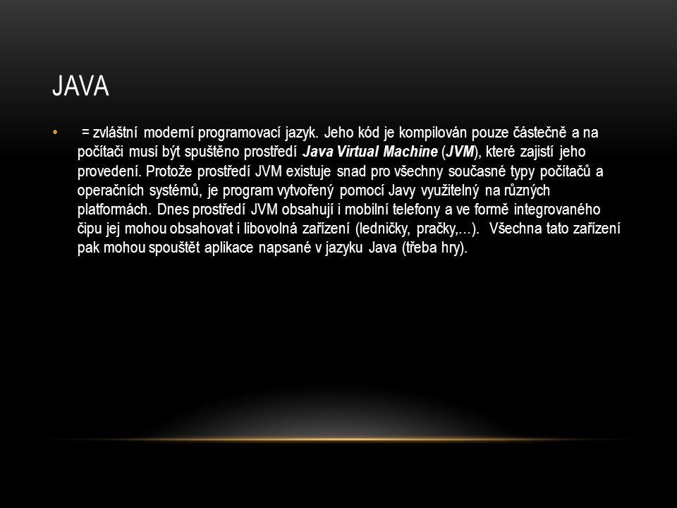 JAVA = zvláštní moderní programovací jazyk. Jeho kód je kompilován pouze částečně a na počítači musí být spuštěno prostředí Java Virtual Machine ( JVM