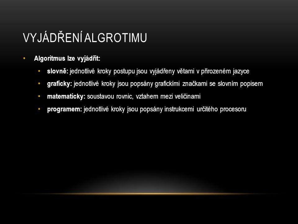 VYJÁDŘENÍ ALGROTIMU Algoritmus lze vyjádřit: slovně: jednotlivé kroky postupu jsou vyjádřeny větami v přirozeném jazyce graficky: jednotlivé kroky jso