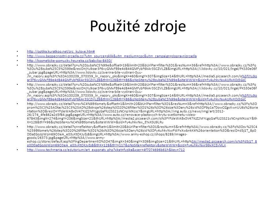 Použité zdroje http://optika.kuratkoo.net/zrc_kulove.htm# http://www.bezpecnostni-zrcadla.cz/?utm_source=sklik&utm_medium=cpc&utm_campaign=dopravnizrcadla http://kosmeticke-pomucky.heureka.cz/babyliss-8430/ http://www.obrazky.cz/detail?q=u%20zuba%C5%99e&offset=19&limit=20&bUrlPar=filter%3D1&resNum=36&ref=http%3A//www.obrazky.cz/%3Fq %3Du%2Bzuba%25C5%2599e&resID=jYu9oar3F6vyGMxFB9e4d844GMFybF6kAr3SCZVILZ8&imgURL=http%3A//i.lidovky.cz/10/021/lngal/PKS30e06f _zubar.jpg&pageURL=http%3A//www.lidovky.cz/zverina-bile-vydirani-0uu- /ln_nazory.asp%3Fc%3DA100209_070359_ln_nazory_pks&imgX=460&imgY=307&imgSize=14&thURL=http%3A//media5.picsearch.com/is%3FjYu9o ar3F6vyGMxFB9e4d844GMFybF6kAr3SCZVILZ8&thX=128&thY=86&qNoSite=u%2Bzuba%C5%99e&siteWWW=&sId=Fy4uhkvNwAURxXOj5GsC%3FjYu9o ar3F6vyGMxFB9e4d844GMFybF6kAr3SCZVILZ8&thX=128&thY=86&qNoSite=u%2Bzuba%C5%99e&siteWWW=&sId=Fy4uhkvNwAURxXOj5GsC http://www.obrazky.cz/detail?q=u%20zuba%C5%99e&offset=19&limit=20&bUrlPar=filter%3D1&resNum=36&ref=http%3A//www.obrazky.cz/%3Fq %3Du%2Bzuba%25C5%2599e&resID=jYu9oar3F6vyGMxFB9e4d844GMFybF6kAr3SCZVILZ8&imgURL=http%3A//i.lidovky.cz/10/021/lngal/PKS30e06f _zubar.jpg&pageURL=http%3A//www.lidovky.cz/zverina-bile-vydirani-0uu- /ln_nazory.asp%3Fc%3DA100209_070359_ln_nazory_pks&imgX=460&imgY=307&imgSize=14&thURL=http%3A//media5.picsearch.com/is%3FjYu9o ar3F6vyGMxFB9e4d844GMFybF6kAr3SCZVILZ8&thX=128&thY=86&qNoSite=u%2Bzuba%C5%99e&siteWWW=&sId=Fy4uhkvNwAURxXOj5GsC%3FjYu9o ar3F6vyGMxFB9e4d844GMFybF6kAr3SCZVILZ8&thX=128&thY=86&qNoSite=u%2Bzuba%C5%99e&siteWWW=&sId=Fy4uhkvNwAURxXOj5GsC http://www.obrazky.cz/detail?q=sv%C4%9Btlomety&offset=1&limit=20&bUrlPar=filter%3D1&resNum=3&ref=http%3A//www.obrazky.cz/%3Fq%3D prom%25C3%25ADtac%25C3%25AD%2Bstroje%26step%3D20%26filter%3D1%26s%3D%26size%3Dany%26sId%3DF9p1aT0owOZgxXwnUU6s%26orie ntation%3D&resID=YFzleWABx0V47XJZ2MYcgqGaFlU2SS21sNCnpMXcscY&imgURL=http%3A//img.auto.cz/news/img/art/2012- 26/274_4fe862a2d5f84.jpg&pageURL=http%3A//www.auto.cz/renovace-plastovych-kr