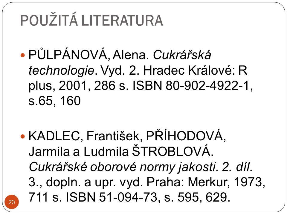23 POUŽITÁ LITERATURA PŮLPÁNOVÁ, Alena. Cukrářská technologie. Vyd. 2. Hradec Králové: R plus, 2001, 286 s. ISBN 80-902-4922-1, s.65, 160 KADLEC, Fran
