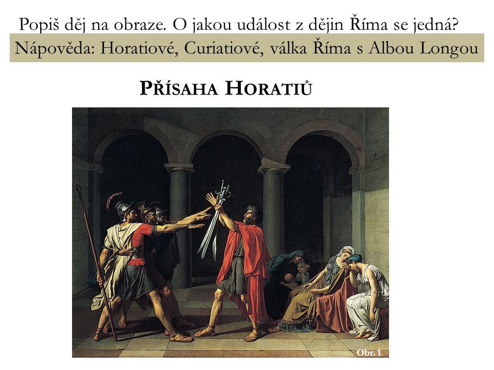 H ORATIOVÉ A C URIATIOVÉ pouze legenda – zdroj informací – Titus Livius Alba Longa – město v Latiu, konkurent Říma za vlády římského krále Tulla Hostilia – spor mezi Římem a Albou Longou spor má být rozhodnut bojem mezi třemi bratry Horatii (Řím) a třemi bratry Curiatii (Alba Longa) Horatiové – urozená patricijská rodina Výsledek: vítězství Říma (nejmladší z Horatiů přežil, zabil všechny tři Curiatie)