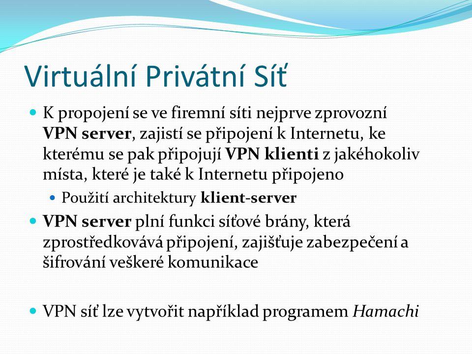 Virtuální Privátní Síť K propojení se ve firemní síti nejprve zprovozní VPN server, zajistí se připojení k Internetu, ke kterému se pak připojují VPN klienti z jakéhokoliv místa, které je také k Internetu připojeno Použití architektury klient-server VPN server plní funkci síťové brány, která zprostředkovává připojení, zajišťuje zabezpečení a šifrování veškeré komunikace VPN síť lze vytvořit například programem Hamachi