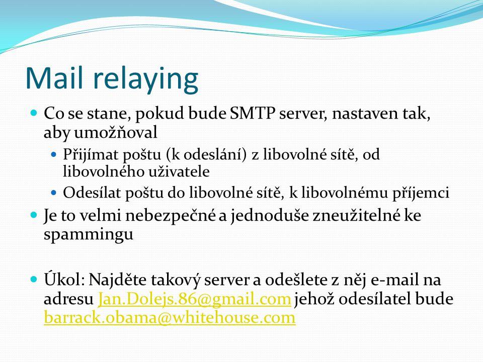 Mail relaying Co se stane, pokud bude SMTP server, nastaven tak, aby umožňoval Přijímat poštu (k odeslání) z libovolné sítě, od libovolného uživatele Odesílat poštu do libovolné sítě, k libovolnému příjemci Je to velmi nebezpečné a jednoduše zneužitelné ke spammingu Úkol: Najděte takový server a odešlete z něj e-mail na adresu Jan.Dolejs.86@gmail.com jehož odesílatel bude barrack.obama@whitehouse.comJan.Dolejs.86@gmail.com barrack.obama@whitehouse.com