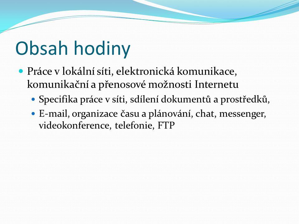 Obsah hodiny Práce v lokální síti, elektronická komunikace, komunikační a přenosové možnosti Internetu Specifika práce v síti, sdílení dokumentů a prostředků, E-mail, organizace času a plánování, chat, messenger, videokonference, telefonie, FTP