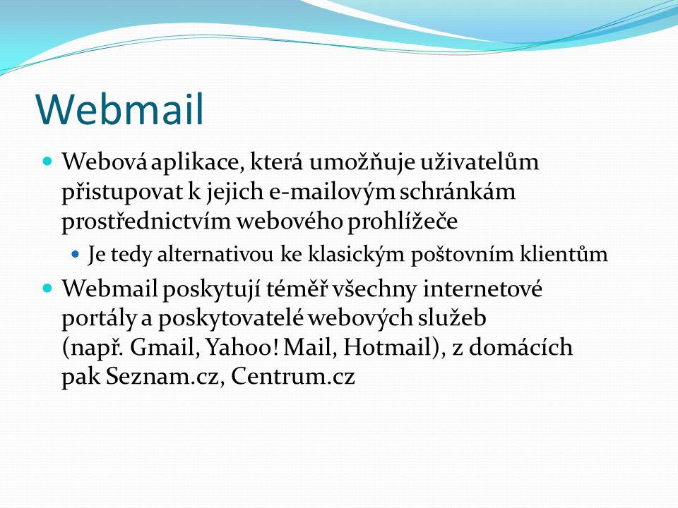 Webmail Webová aplikace, která umožňuje uživatelům přistupovat k jejich e-mailovým schránkám prostřednictvím webového prohlížeče Je tedy alternativou ke klasickým poštovním klientům Webmail poskytují téměř všechny internetové portály a poskytovatelé webových služeb (např.