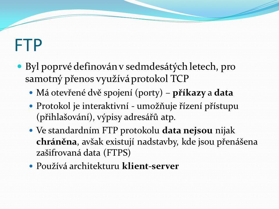 FTP Byl poprvé definován v sedmdesátých letech, pro samotný přenos využívá protokol TCP Má otevřené dvě spojení (porty) – příkazy a data Protokol je interaktivní - umožňuje řízení přístupu (přihlašování), výpisy adresářů atp.
