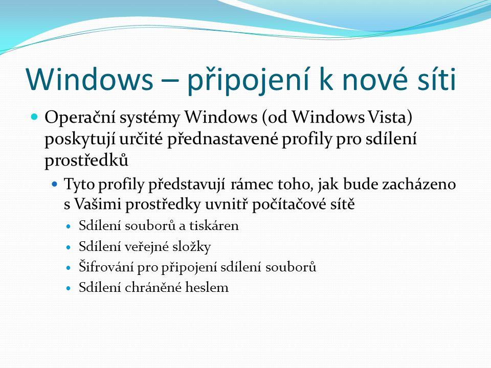 Windows – připojení k nové síti Operační systémy Windows (od Windows Vista) poskytují určité přednastavené profily pro sdílení prostředků Tyto profily představují rámec toho, jak bude zacházeno s Vašimi prostředky uvnitř počítačové sítě Sdílení souborů a tiskáren Sdílení veřejné složky Šifrování pro připojení sdílení souborů Sdílení chráněné heslem