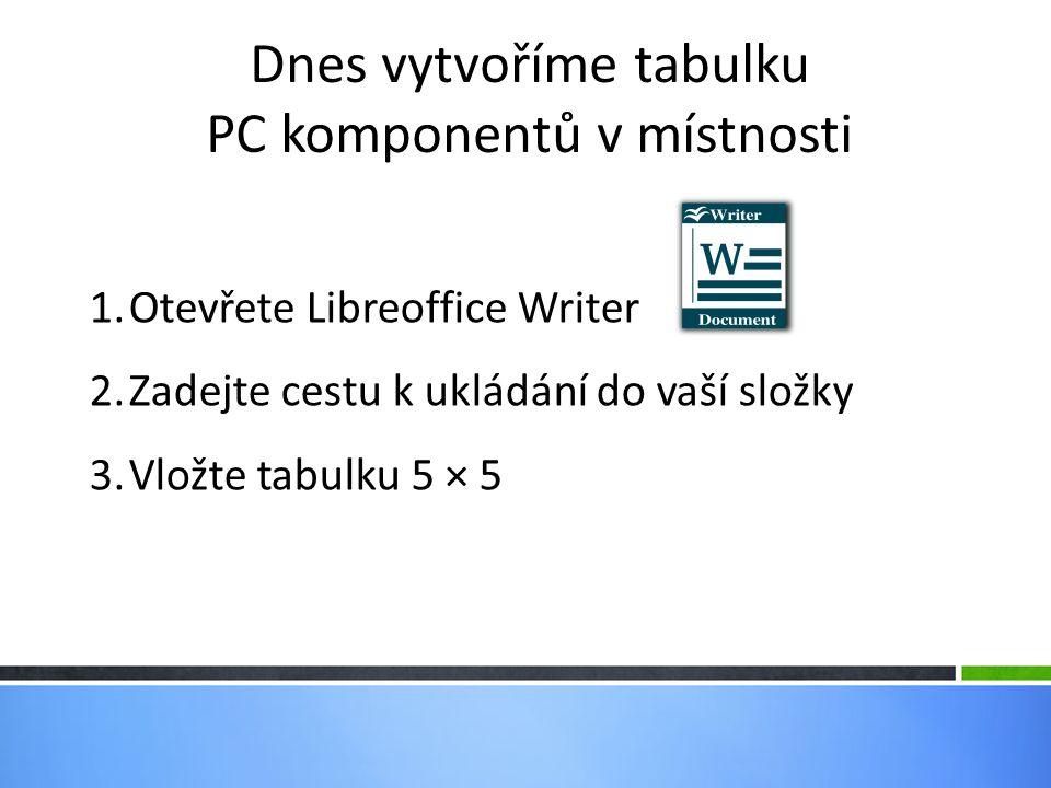 Dnes vytvoříme tabulku PC komponentů v místnosti 1.Otevřete Libreoffice Writer 2.Zadejte cestu k ukládání do vaší složky 3.Vložte tabulku 5 × 5