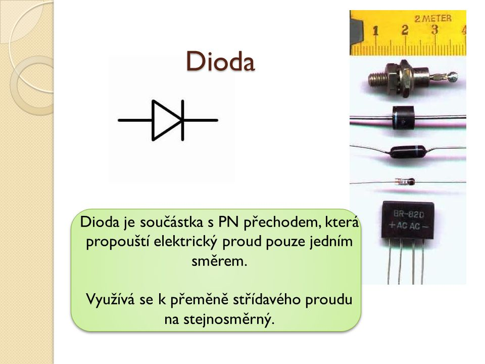 Dioda Dioda je součástka s PN přechodem, která propouští elektrický proud pouze jedním směrem. Využívá se k přeměně střídavého proudu na stejnosměrný.