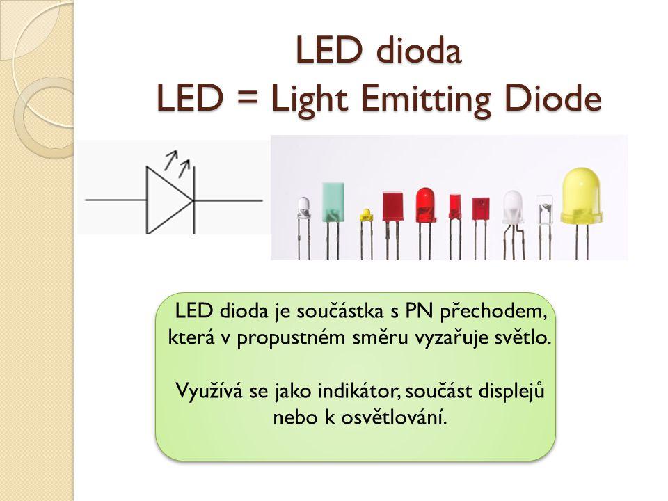 LED dioda LED = Light Emitting Diode LED dioda je součástka s PN přechodem, která v propustném směru vyzařuje světlo. Využívá se jako indikátor, součá