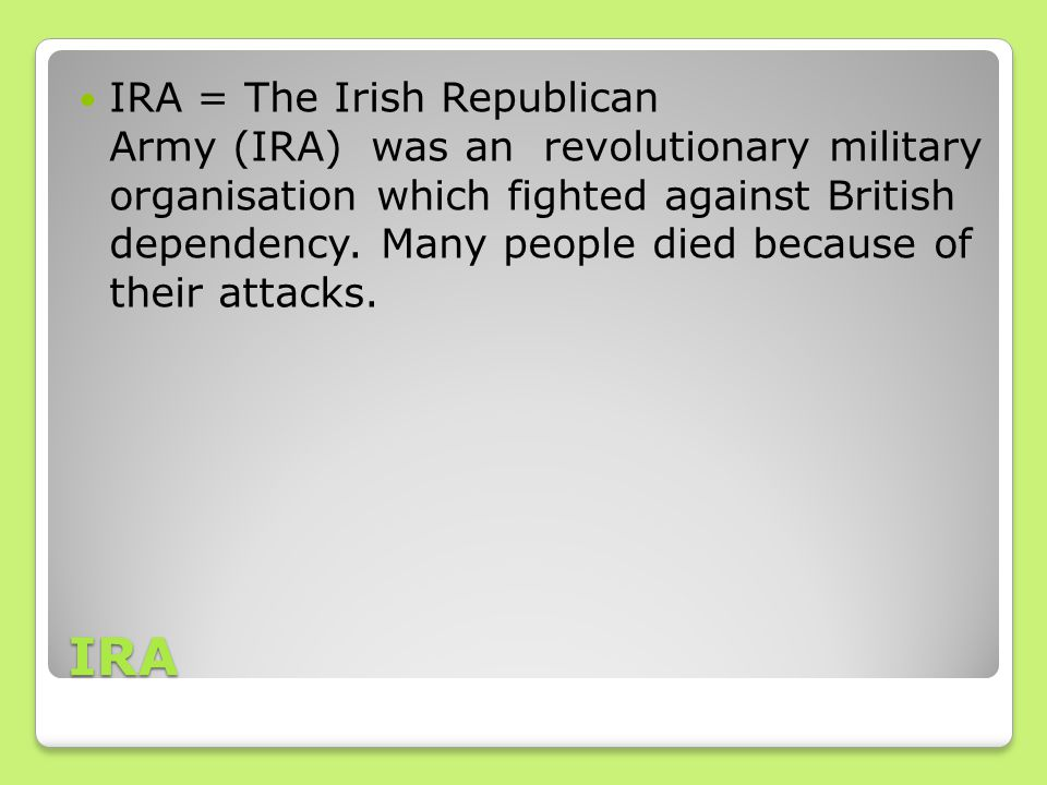 IRA IRA = The Irish Republican Army (IRA) was an revolutionary military organisation which fighted against British dependency.