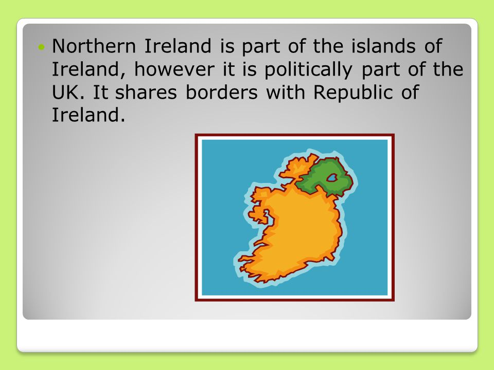 Northern Ireland is part of the islands of Ireland, however it is politically part of the UK. It shares borders with Republic of Ireland.