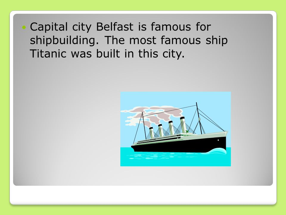 Capital city Belfast is famous for shipbuilding. The most famous ship Titanic was built in this city.