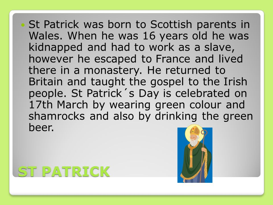 ST PATRICK St Patrick was born to Scottish parents in Wales. When he was 16 years old he was kidnapped and had to work as a slave, however he escaped