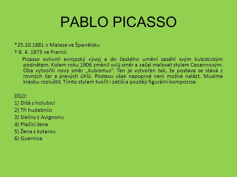 *25.10.1881 v Maleze ve Španělsku † 8. 4. 1973 ve Francii Picasso ovlivnil evropský vývoj a do českého umění zasáhl svým kubistickým podnětem. Kolem r
