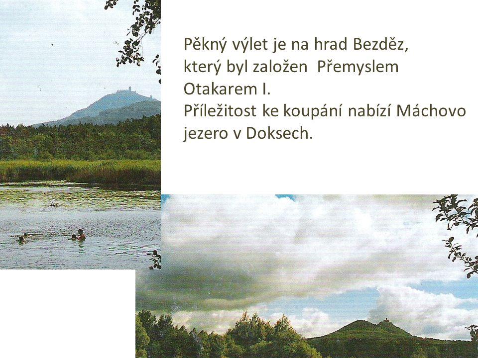Pěkný výlet je na hrad Bezděz, který byl založen Přemyslem Otakarem I. Příležitost ke koupání nabízí Máchovo jezero v Doksech.