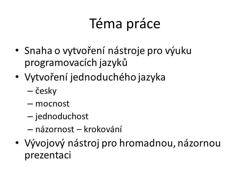 Téma práce Snaha o vytvoření nástroje pro výuku programovacích jazyků Vytvoření jednoduchého jazyka – česky – mocnost – jednoduchost – názornost – kro