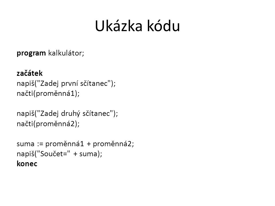Ukázka kódu - java Public class Kalkulator { public static void main(String[] args) { System.out.println( Scitanec 1 ); int a = System.in.read(); System.out.println( Scitanec 2 ); int b = System.in.read(); int suma = a + b; System.out.println( Vysledek= + suma); return; }