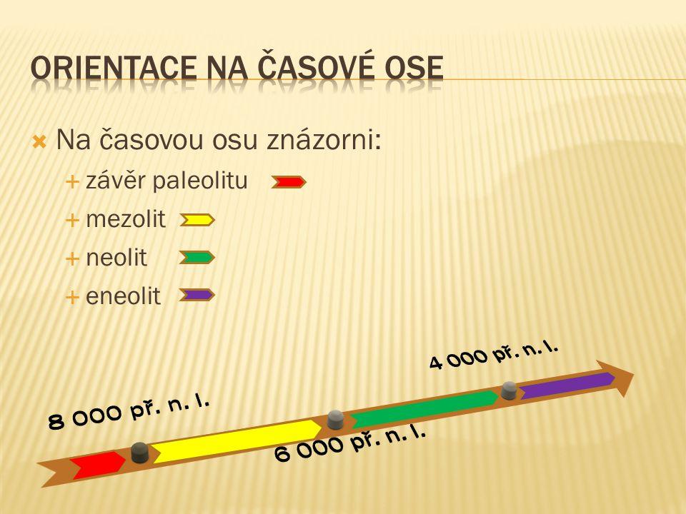  Na časovou osu znázorni:  závěr paleolitu  mezolit  neolit  eneolit
