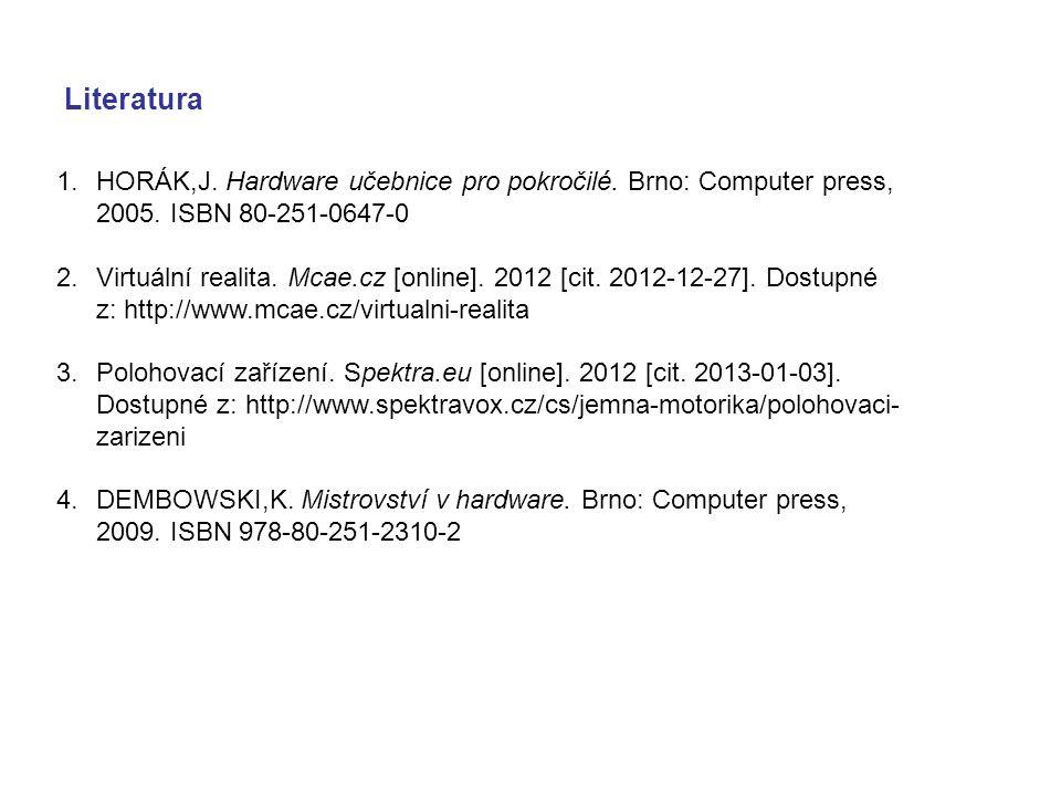 Literatura 1.HORÁK,J. Hardware učebnice pro pokročilé. Brno: Computer press, 2005. ISBN 80-251-0647-0 2.Virtuální realita. Mcae.cz [online]. 2012 [cit