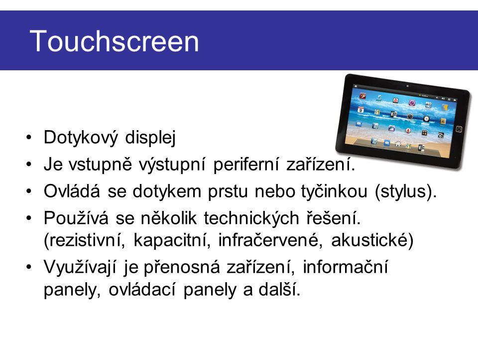 Touchscreen Dotykový displej Je vstupně výstupní periferní zařízení. Ovládá se dotykem prstu nebo tyčinkou (stylus). Používá se několik technických ře