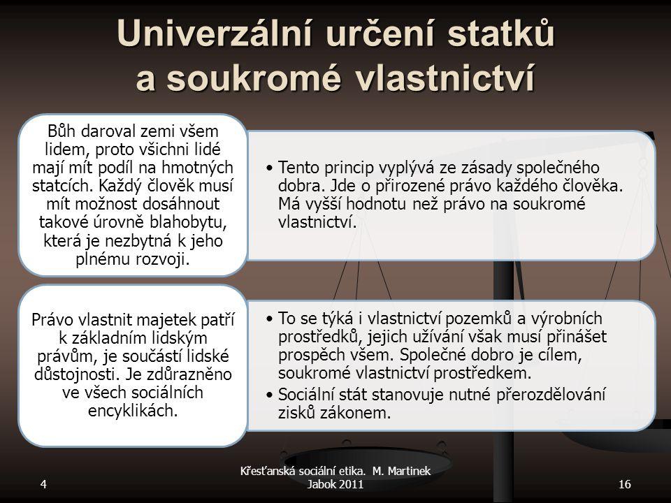 4 Křesťanská sociální etika. M. Martinek Jabok 201116 Univerzální určení statků a soukromé vlastnictví Tento princip vyplývá ze zásady společného dobr