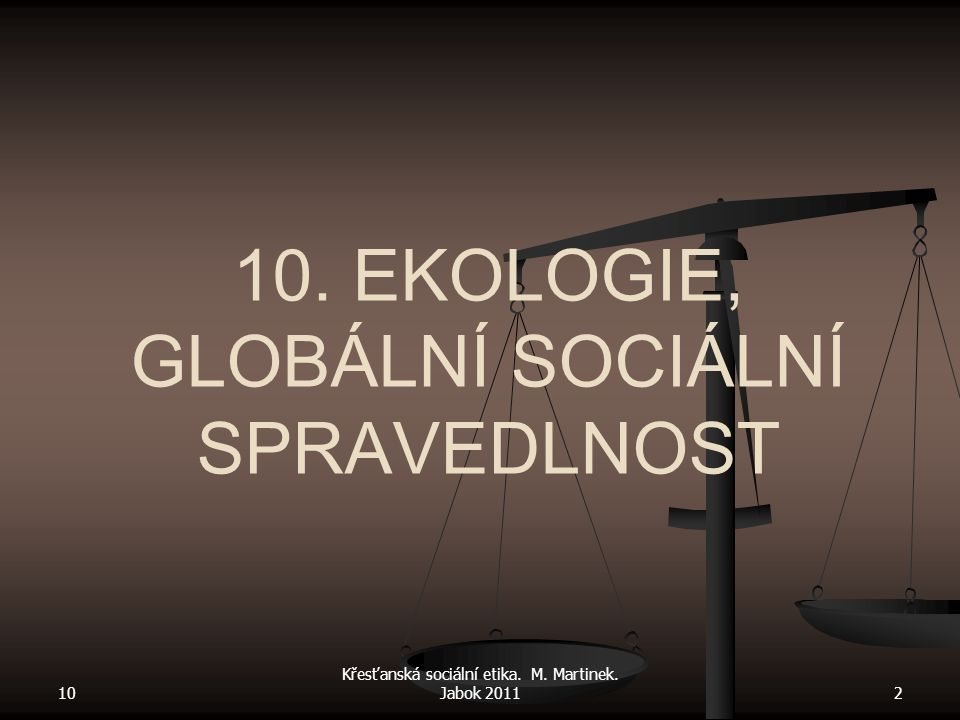 10 Křesťanská sociální etika. M. Martinek. Jabok 20112 10. EKOLOGIE, GLOBÁLNÍ SOCIÁLNÍ SPRAVEDLNOST