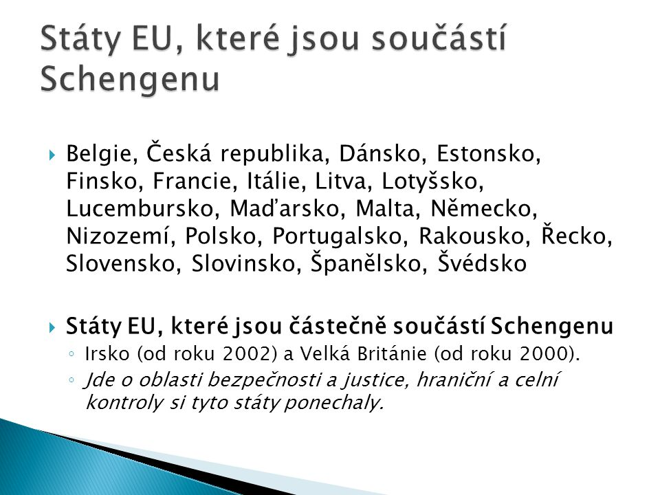  Belgie, Česká republika, Dánsko, Estonsko, Finsko, Francie, Itálie, Litva, Lotyšsko, Lucembursko, Maďarsko, Malta, Německo, Nizozemí, Polsko, Portugalsko, Rakousko, Řecko, Slovensko, Slovinsko, Španělsko, Švédsko  Státy EU, které jsou částečně součástí Schengenu ◦ Irsko (od roku 2002) a Velká Británie (od roku 2000).