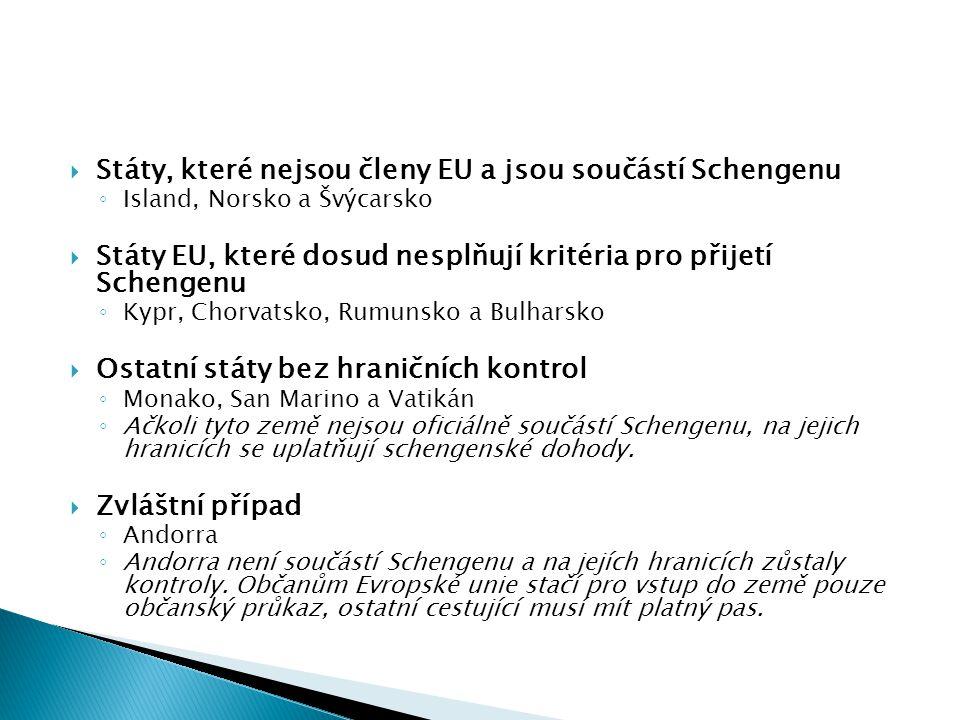  Státy, které nejsou členy EU a jsou součástí Schengenu ◦ Island, Norsko a Švýcarsko  Státy EU, které dosud nesplňují kritéria pro přijetí Schengenu ◦ Kypr, Chorvatsko, Rumunsko a Bulharsko  Ostatní státy bez hraničních kontrol ◦ Monako, San Marino a Vatikán ◦ Ačkoli tyto země nejsou oficiálně součástí Schengenu, na jejich hranicích se uplatňují schengenské dohody.