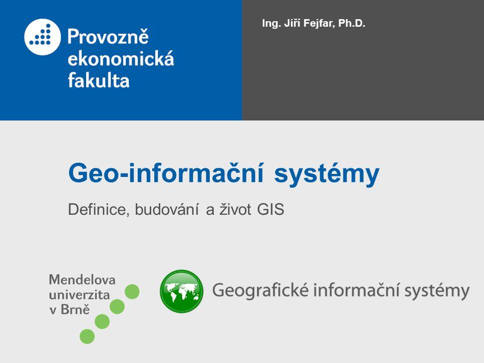 Geo-informační systémy Definice, budování a život GIS Ing. Jiří Fejfar, Ph.D.