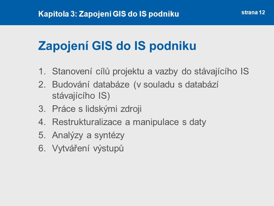 strana 12 Zapojení GIS do IS podniku 1.Stanovení cílů projektu a vazby do stávajícího IS 2.Budování databáze (v souladu s databází stávajícího IS) 3.Práce s lidskými zdroji 4.Restrukturalizace a manipulace s daty 5.Analýzy a syntézy 6.Vytváření výstupů Kapitola 3: Zapojení GIS do IS podniku