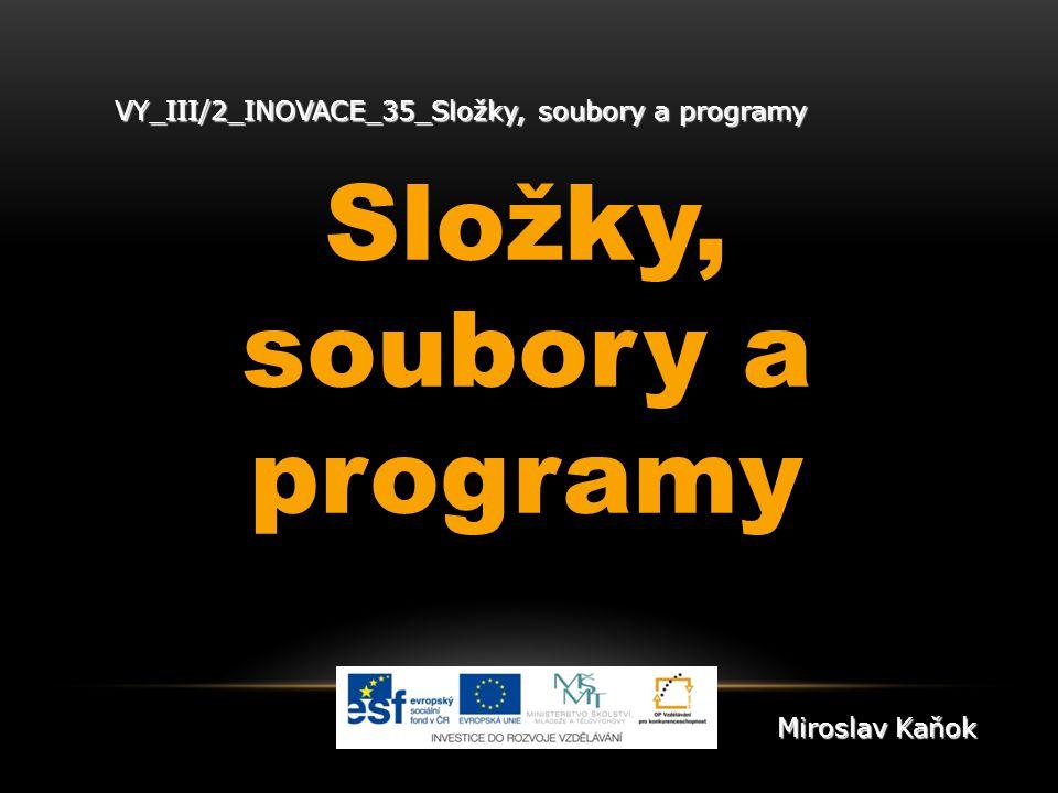 VY_III/2_INOVACE_35_Složky, soubory a programy Složky, soubory a programy Miroslav Kaňok