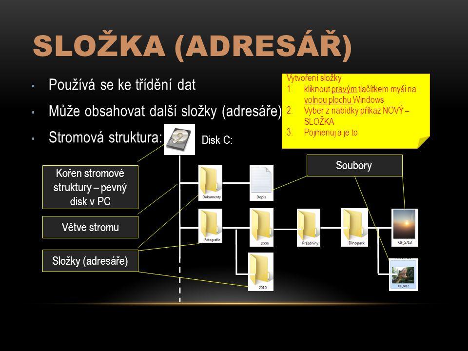 SLOŽKA (ADRESÁŘ) Používá se ke třídění dat Může obsahovat další složky (adresáře) Stromová struktura: Disk C: Kořen stromové struktury – pevný disk v PC Větve stromu Složky (adresáře) Soubory Vytvoření složky 1.kliknout pravým tlačítkem myši na volnou plochu Windows 2.Vyber z nabídky příkaz NOVÝ – SLOŽKA 3.Pojmenuj a je to