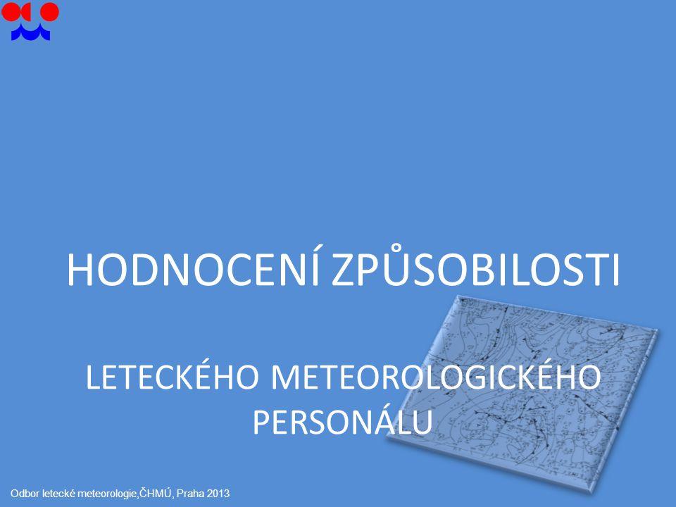 HODNOCENÍ ZPŮSOBILOSTI LETECKÉHO METEOROLOGICKÉHO PERSONÁLU Odbor letecké meteorologie,ČHMÚ, Praha 2013