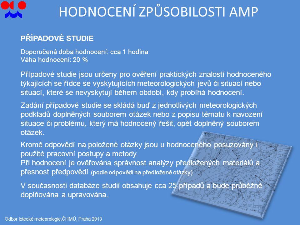 HODNOCENÍ ZPŮSOBILOSTI AMP Odbor letecké meteorologie,ČHMÚ, Praha 2013 PŘÍPADOVÉ STUDIE Případové studie jsou určeny pro ověření praktických znalostí hodnoceného týkajících se řídce se vyskytujících meteorologických jevů či situací nebo situací, které se nevyskytují během období, kdy probíhá hodnocení.