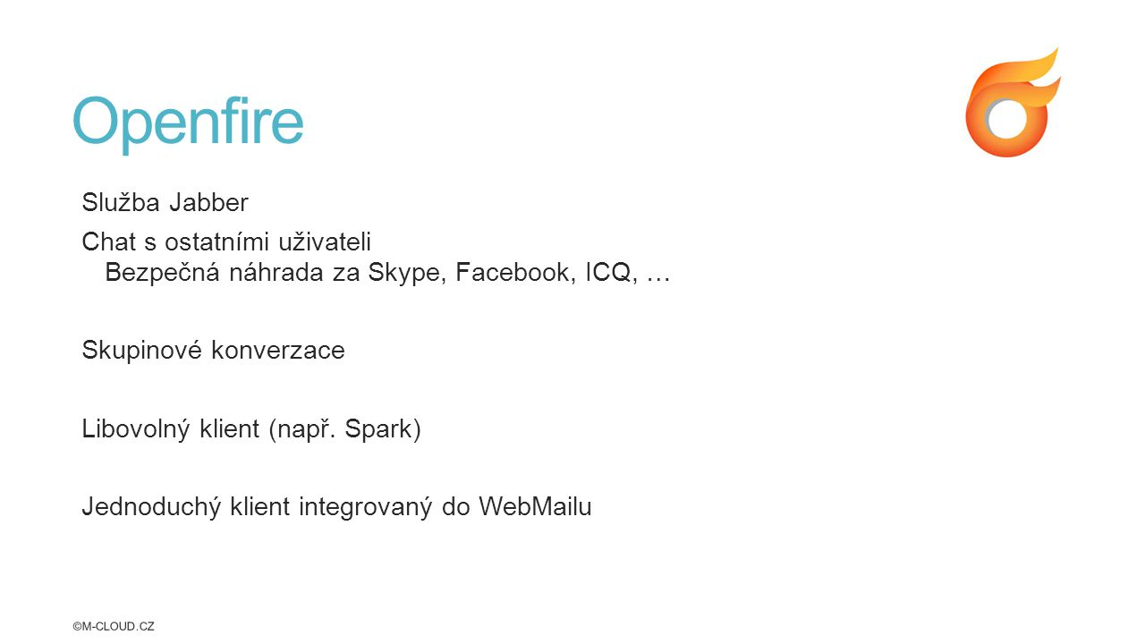 Openfire Služba Jabber Chat s ostatními uživateli Bezpečná náhrada za Skype, Facebook, ICQ, … Skupinové konverzace Libovolný klient (např.