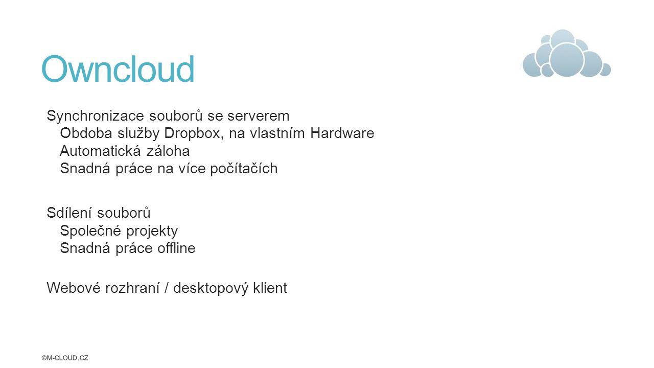 Owncloud Synchronizace souborů se serverem Obdoba služby Dropbox, na vlastním Hardware Automatická záloha Snadná práce na více počítačích Sdílení souborů Společné projekty Snadná práce offline Webové rozhraní / desktopový klient ©M-CLOUD.CZ